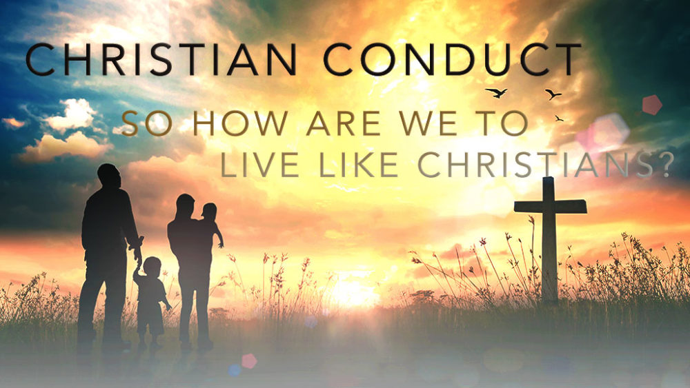 Christian Conduct: So How Are We to Live as Christians?