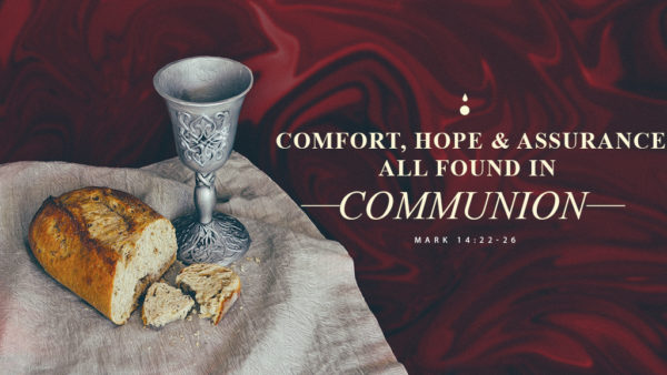 Comfort, Hope & Assurance: All Found in Communion